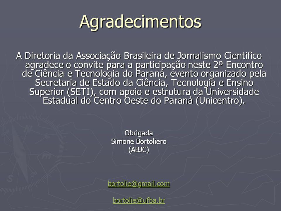 Agradecimentos A Diretoria da Associação Brasileira de Jornalismo Cientifico agradece o convite para a participação neste 2º Encontro de Ciência e Tecnologia do Paraná, evento organizado pela Secretaria de Estado da Ciência, Tecnologia e Ensino Superior (SETI), com apoio e estrutura da Universidade Estadual do Centro Oeste do Paraná (Unicentro).
