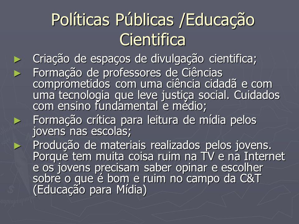 Políticas Públicas /Educação Cientifica ► Criação de espaços de divulgação cientifica; ► Formação de professores de Ciências comprometidos com uma ciência cidadã e com uma tecnologia que leve justiça social.