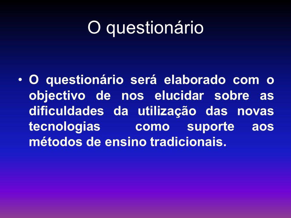 O questionário O questionário será elaborado com o objectivo de nos elucidar sobre as dificuldades da utilização das novas tecnologias como suporte ao
