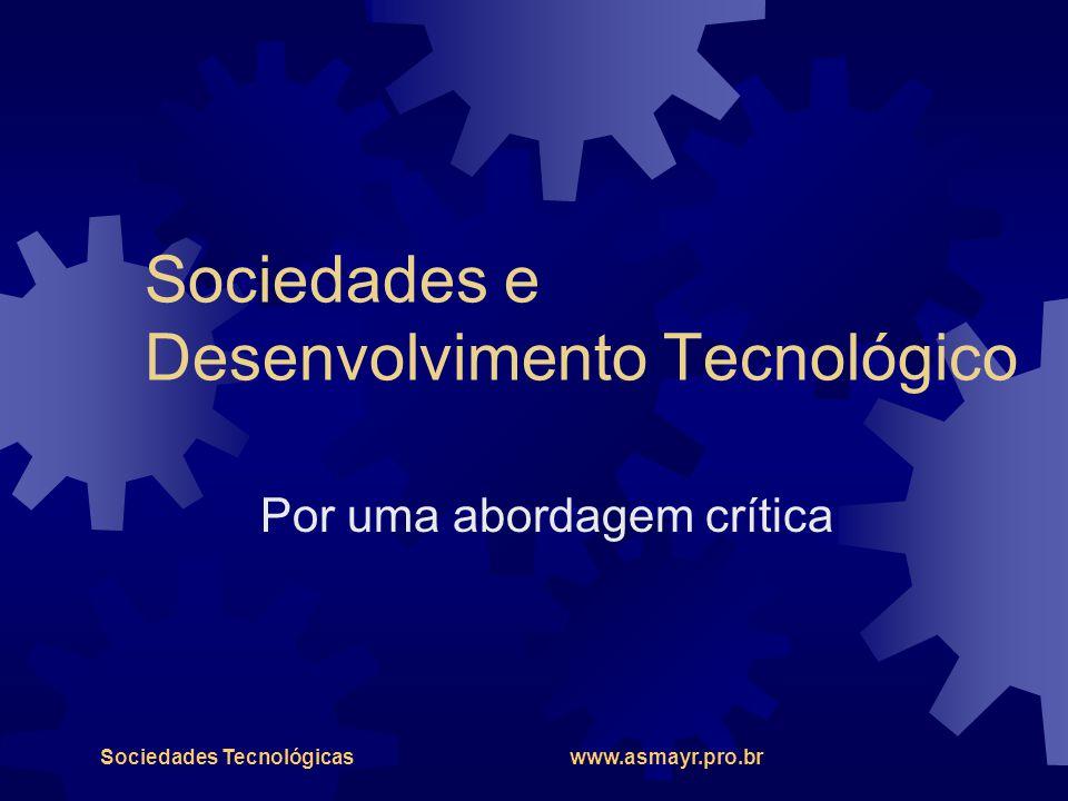 Sociedades Tecnológicas www.asmayr.pro.br Sociedades e Desenvolvimento Tecnológico Por uma abordagem crítica