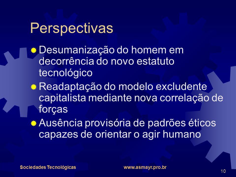 Sociedades Tecnológicas www.asmayr.pro.br 10 Perspectivas  Desumanização do homem em decorrência do novo estatuto tecnológico  Readaptação do modelo