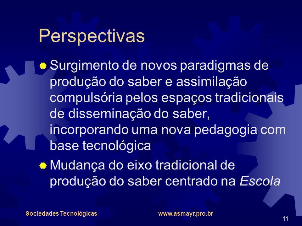 Sociedades Tecnológicas www.asmayr.pro.br 11 Perspectivas  Surgimento de novos paradigmas de produção do saber e assimilação compulsória pelos espaço