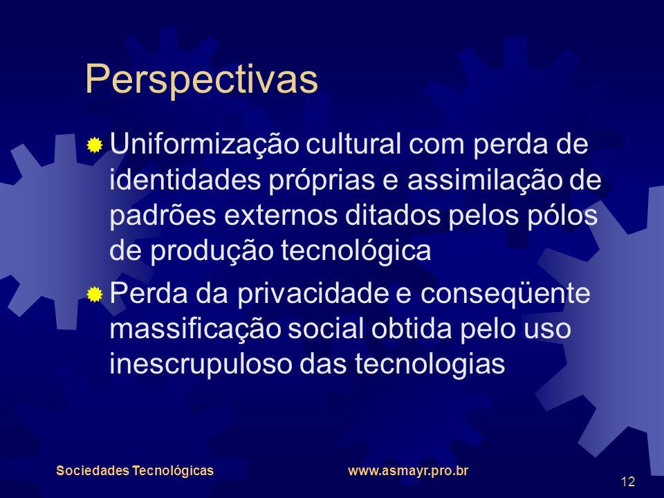 Sociedades Tecnológicas www.asmayr.pro.br 12 Perspectivas  Uniformização cultural com perda de identidades próprias e assimilação de padrões externos