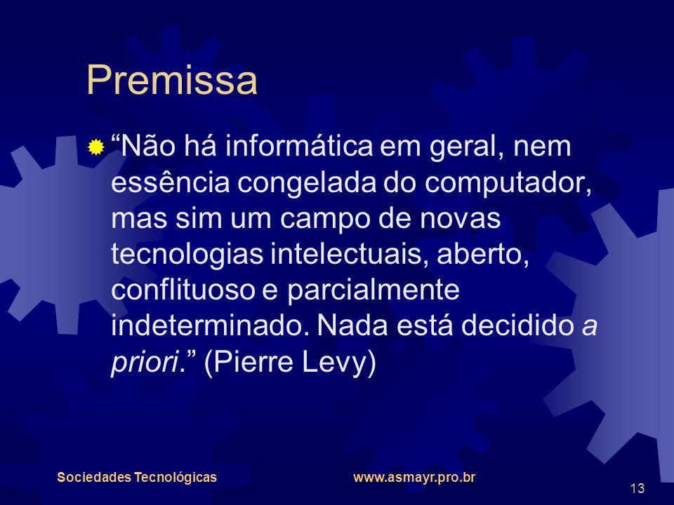 """Sociedades Tecnológicas www.asmayr.pro.br 13 Premissa  """"Não há informática em geral, nem essência congelada do computador, mas sim um campo de novas"""