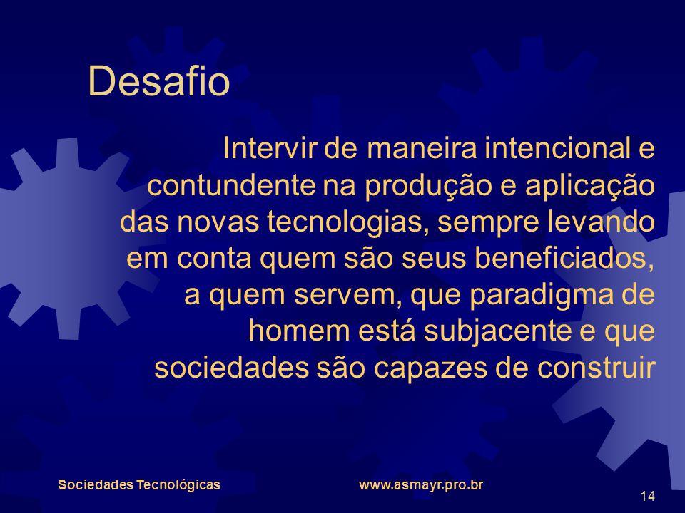 Sociedades Tecnológicas www.asmayr.pro.br 14 Desafio Intervir de maneira intencional e contundente na produção e aplicação das novas tecnologias, semp