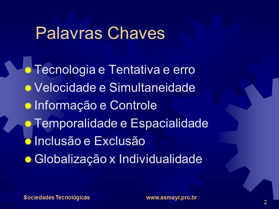 Sociedades Tecnológicas www.asmayr.pro.br 2 Palavras Chaves  Tecnologia e Tentativa e erro  Velocidade e Simultaneidade  Informação e Controle  Te