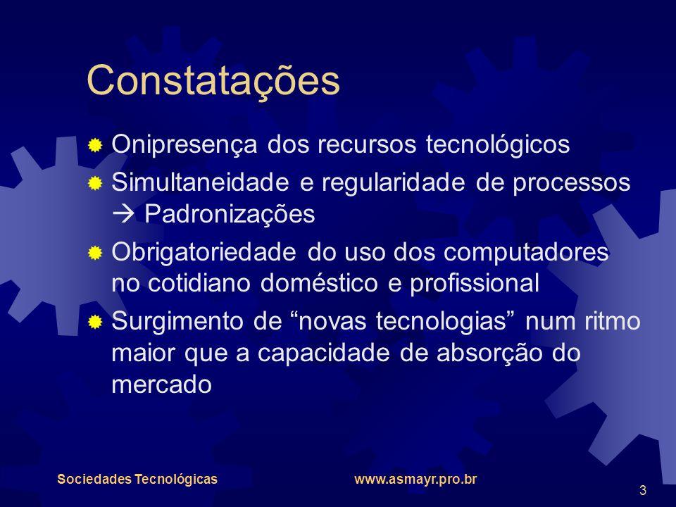 Sociedades Tecnológicas www.asmayr.pro.br 3 Constatações  Onipresença dos recursos tecnológicos  Simultaneidade e regularidade de processos  Padron