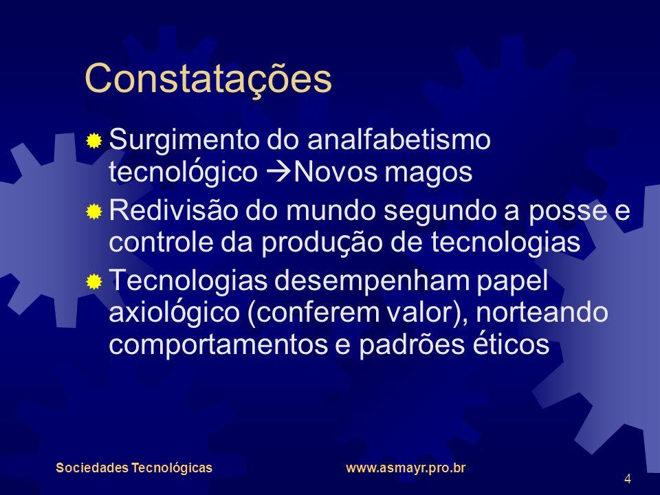 Sociedades Tecnológicas www.asmayr.pro.br 4 Constatações  Surgimento do analfabetismo tecnol ó gico  Novos magos  Redivisão do mundo segundo a poss