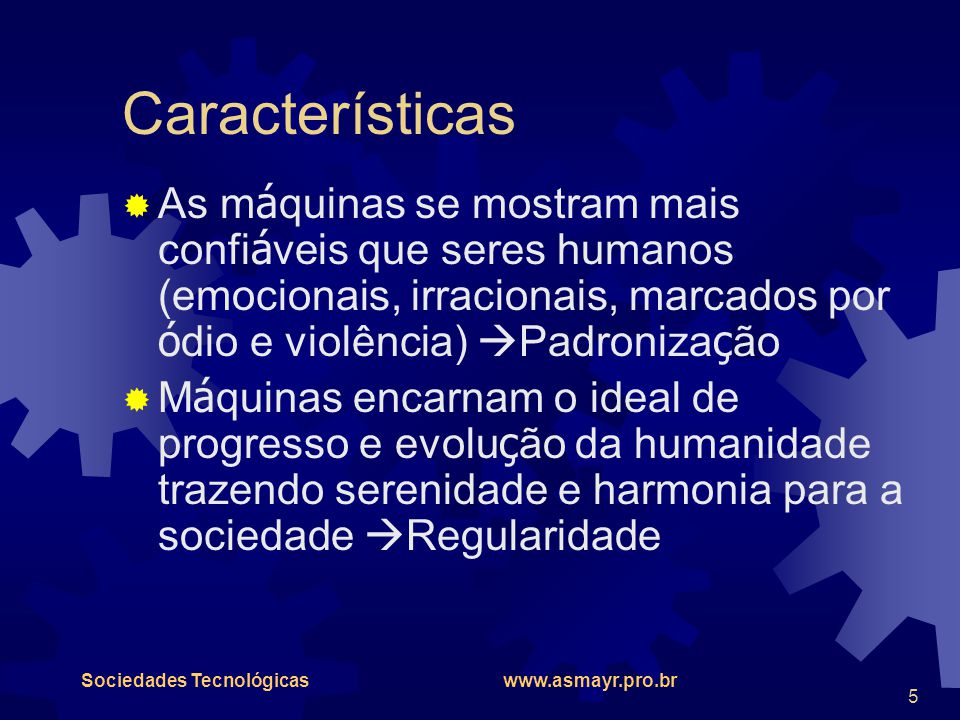 Sociedades Tecnológicas www.asmayr.pro.br 5 Características  As m á quinas se mostram mais confi á veis que seres humanos (emocionais, irracionais, m