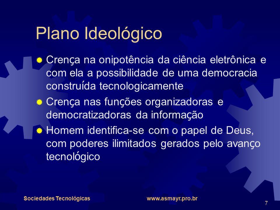 Sociedades Tecnológicas www.asmayr.pro.br 7 Plano Ideológico  Cren ç a na onipotência da ciência eletrônica e com ela a possibilidade de uma democrac