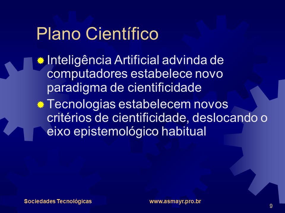 Sociedades Tecnológicas www.asmayr.pro.br 9 Plano Científico  Inteligência Artificial advinda de computadores estabelece novo paradigma de cientifici