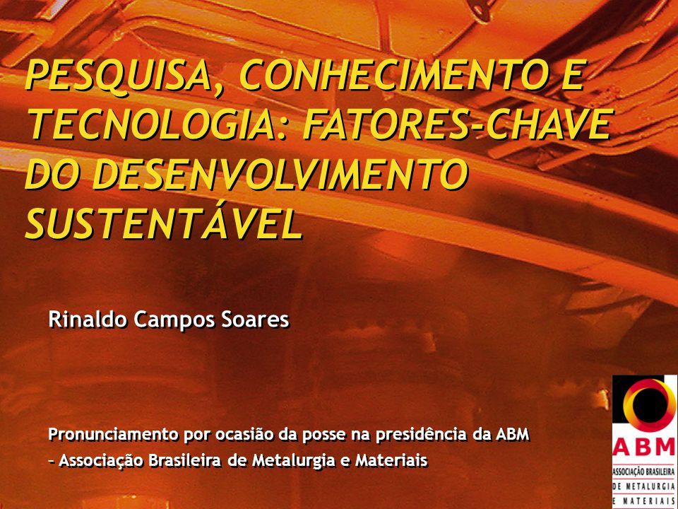 PESQUISA, CONHECIMENTO E TECNOLOGIA: FATORES-CHAVE DO DESENVOLVIMENTO SUSTENTÁVEL PESQUISA, CONHECIMENTO E TECNOLOGIA: FATORES-CHAVE DO DESENVOLVIMENTO SUSTENTÁVEL Rinaldo Campos Soares Pronunciamento por ocasião da posse na presidência da ABM – Associação Brasileira de Metalurgia e Materiais Rinaldo Campos Soares Pronunciamento por ocasião da posse na presidência da ABM – Associação Brasileira de Metalurgia e Materiais