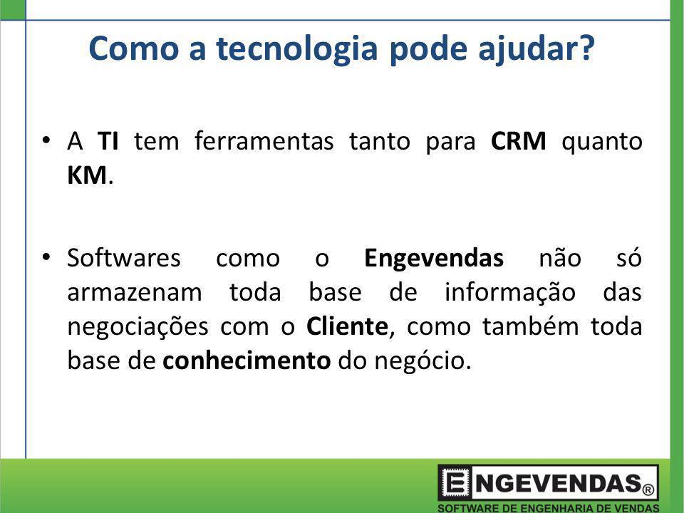 A TI tem ferramentas tanto para CRM quanto KM. Softwares como o Engevendas não só armazenam toda base de informação das negociações com o Cliente, com
