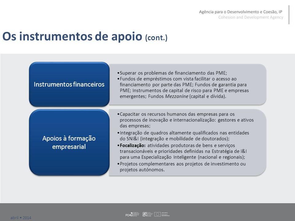 abril  2014 Os instrumentos de apoio (cont.) Superar os problemas de financiamento das PME; Fundos de empréstimos com vista facilitar o acesso ao financiamento por parte das PME; Fundos de garantia para PME; Instrumentos de capital de risco para PME e empresas emergentes; Fundos Mezzanine (capital e dívida).