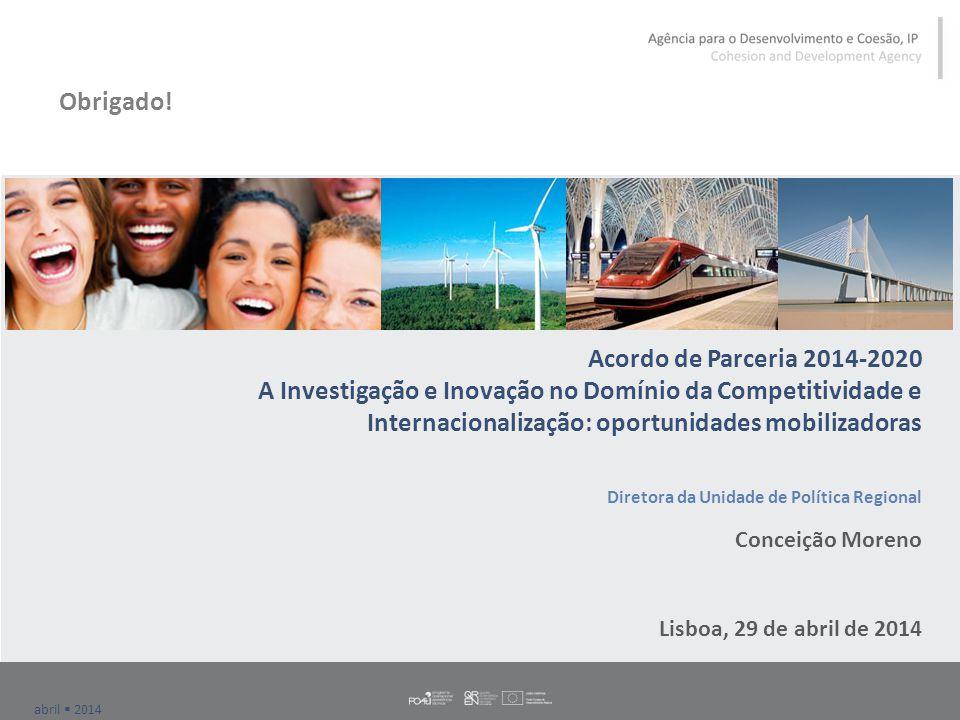 abril  2014 Acordo de Parceria 2014-2020 A Investigação e Inovação no Domínio da Competitividade e Internacionalização: oportunidades mobilizadoras Diretora da Unidade de Política Regional Conceição Moreno Lisboa, 29 de abril de 2014 Obrigado!