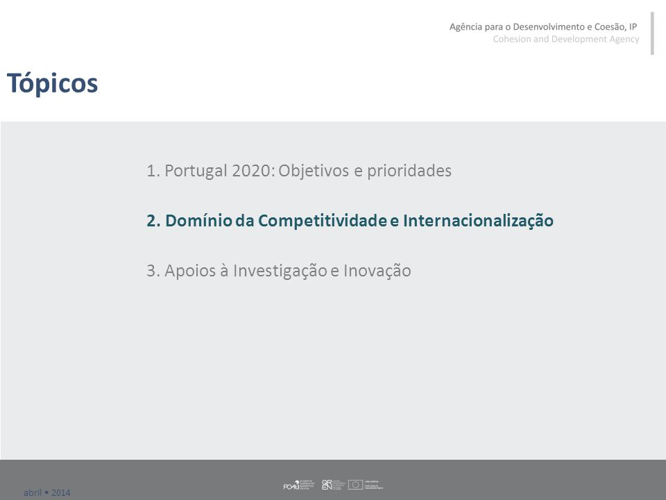 abril  2014 Portugal 2020: Domínio da Competitividade e internacionalização Centralidade do desafio do défice externo e meta ao nível do aumento das Exportações (EFICE 2014-2020 – objetivo 45% em 2015 e 52% em 2020); Maior diversificação de mercados e maior incorporação de valor; Potenciar a articulação investigação, inovação-internacionalização; Relevo das ações integradas e com escala (e.g.