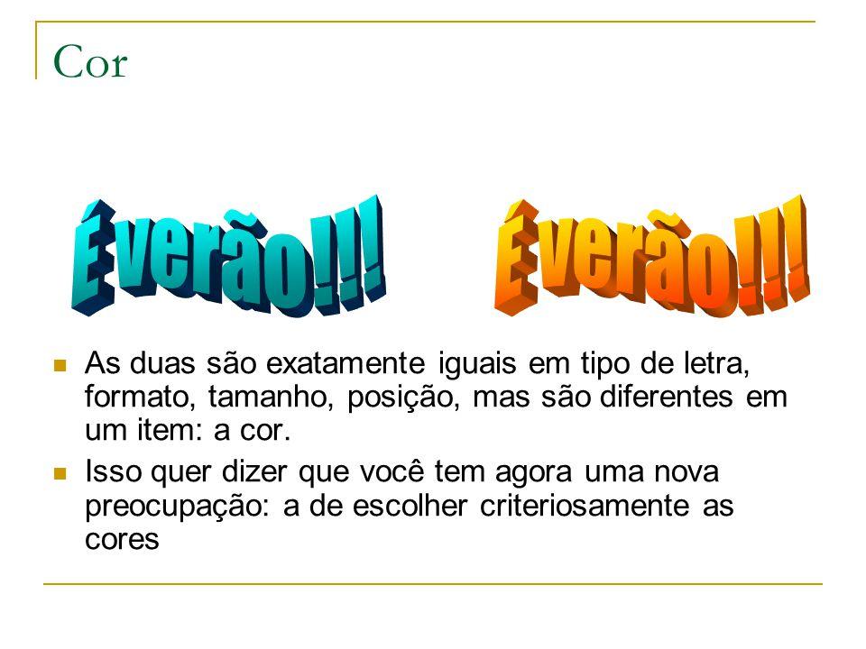 Cor As duas são exatamente iguais em tipo de letra, formato, tamanho, posição, mas são diferentes em um item: a cor. Isso quer dizer que você tem agor