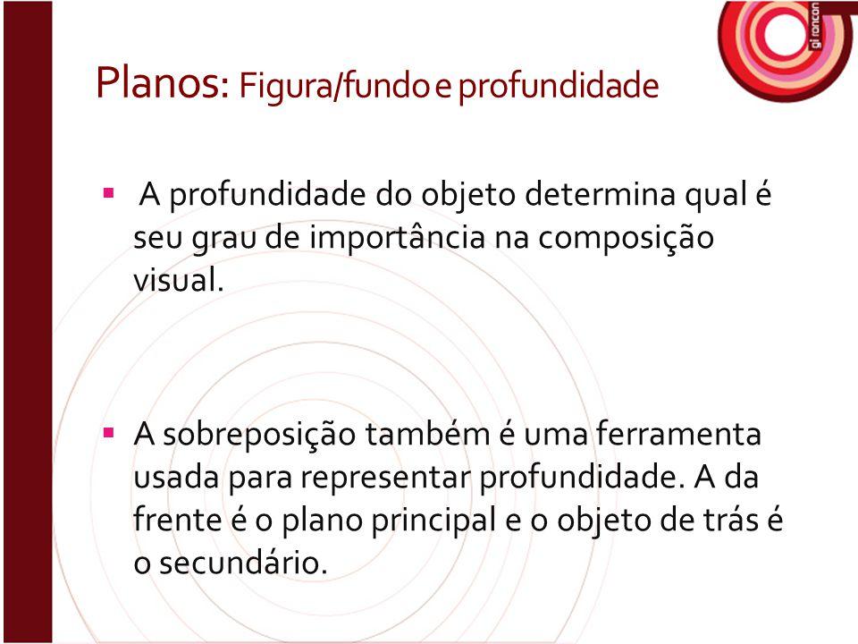 Planos: Figura/fundo e profundidade  A profundidade do objeto determina qual é seu grau de importância na composição visual.  A sobreposição também