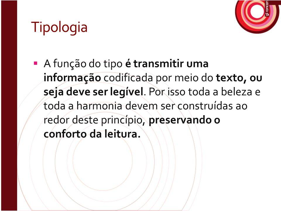 Tipologia  A função do tipo é transmitir uma informação codificada por meio do texto, ou seja deve ser legível. Por isso toda a beleza e toda a harmo