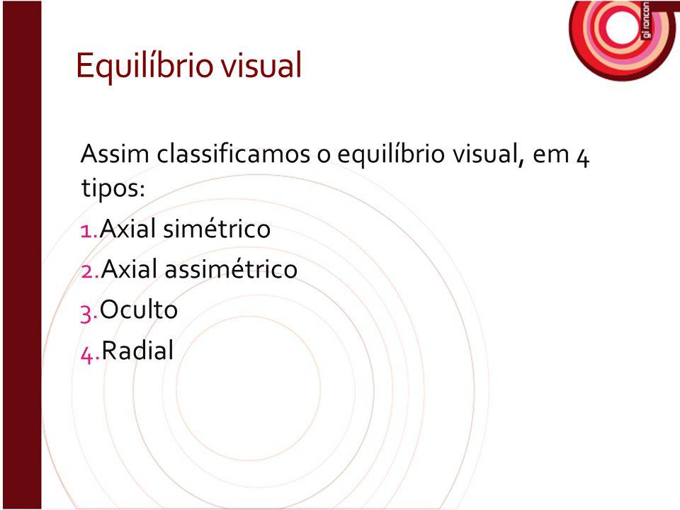 Equilíbrio visual Assim classificamos o equilíbrio visual, em 4 tipos: 1. Axial simétrico 2. Axial assimétrico 3. Oculto 4. Radial