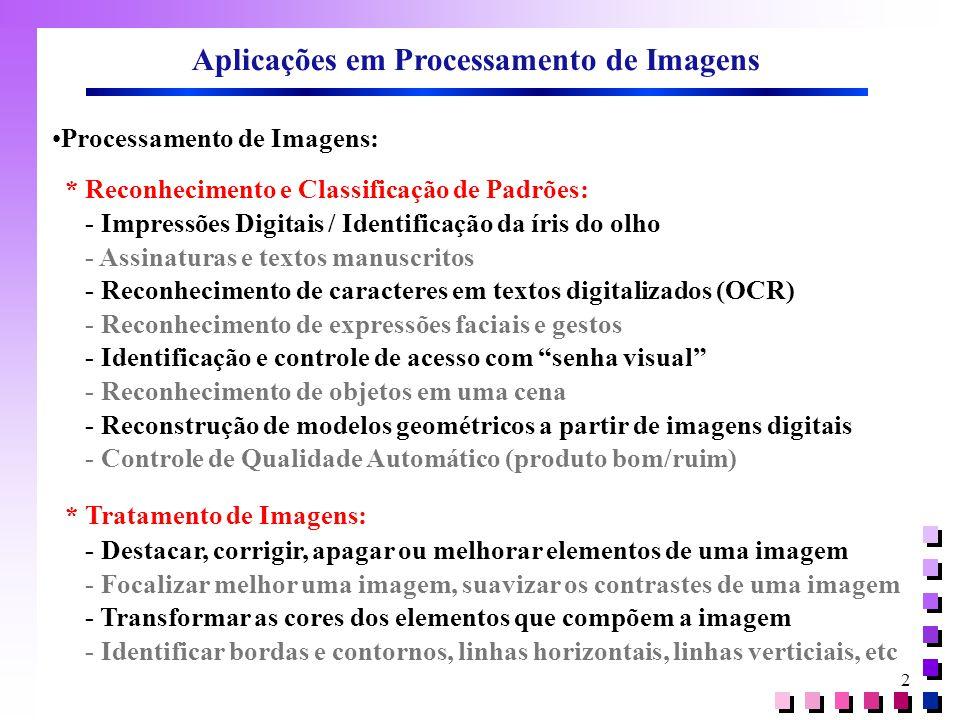 2 Aplicações em Processamento de Imagens Processamento de Imagens: * Reconhecimento e Classificação de Padrões: - Impressões Digitais / Identificação da íris do olho - Assinaturas e textos manuscritos - Reconhecimento de caracteres em textos digitalizados (OCR) - Reconhecimento de expressões faciais e gestos - Identificação e controle de acesso com senha visual - Reconhecimento de objetos em uma cena - Reconstrução de modelos geométricos a partir de imagens digitais - Controle de Qualidade Automático (produto bom/ruim) * Tratamento de Imagens: - Destacar, corrigir, apagar ou melhorar elementos de uma imagem - Focalizar melhor uma imagem, suavizar os contrastes de uma imagem - Transformar as cores dos elementos que compõem a imagem - Identificar bordas e contornos, linhas horizontais, linhas verticiais, etc
