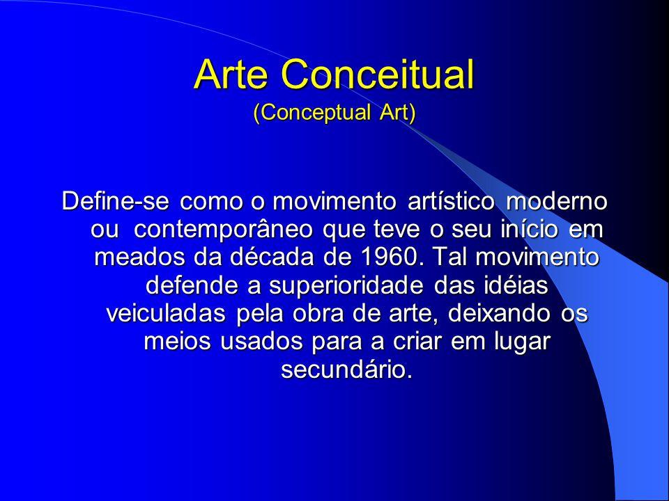 Arte Conceitual (Conceptual Art) Define-se como o movimento artístico moderno ou contemporâneo que teve o seu início em meados da década de 1960.