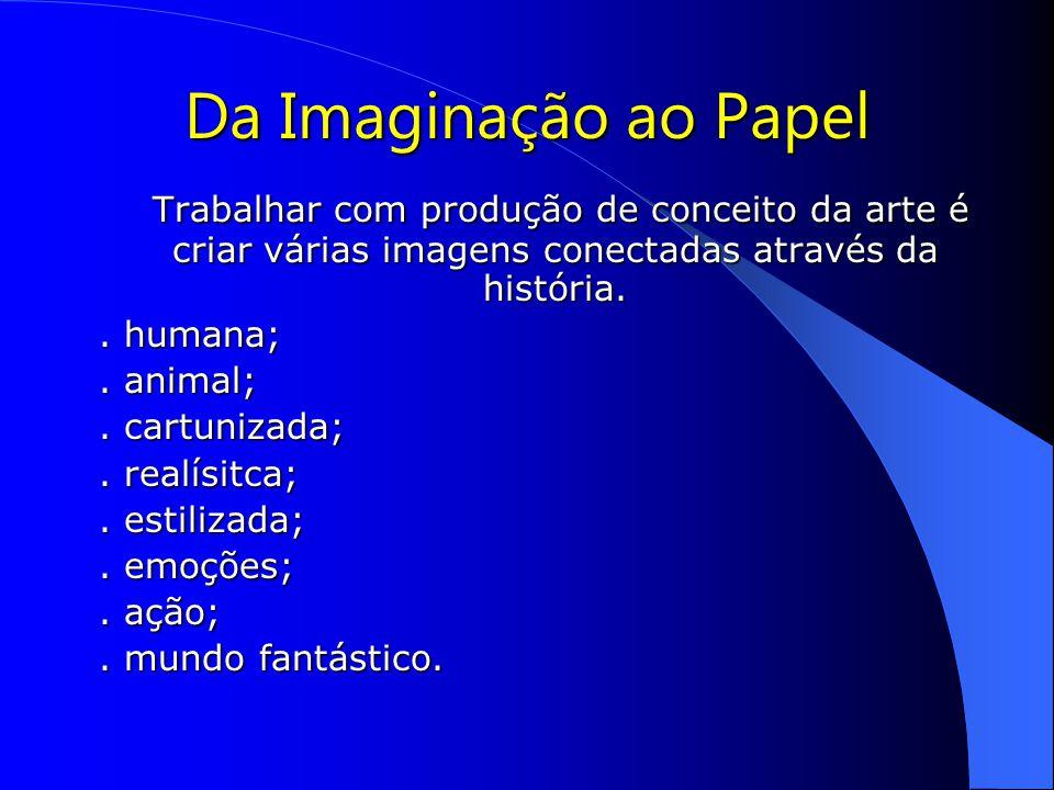 Da Imaginação ao Papel Trabalhar com produção de conceito da arte é criar várias imagens conectadas através da história.