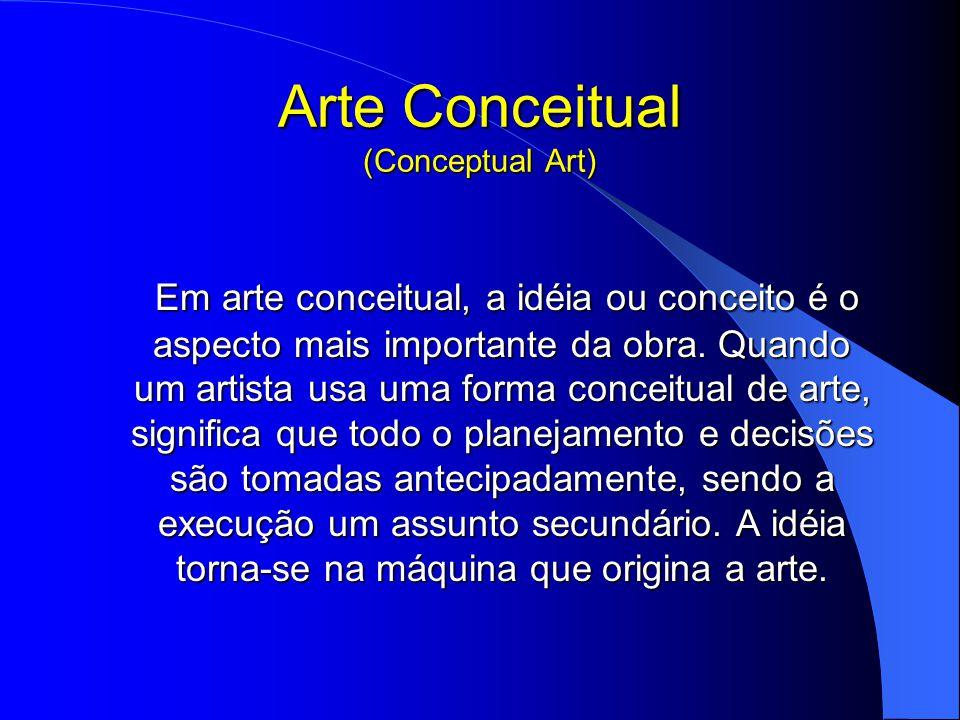 Arte Conceitual (Conceptual Art) Em arte conceitual, a idéia ou conceito é o aspecto mais importante da obra.