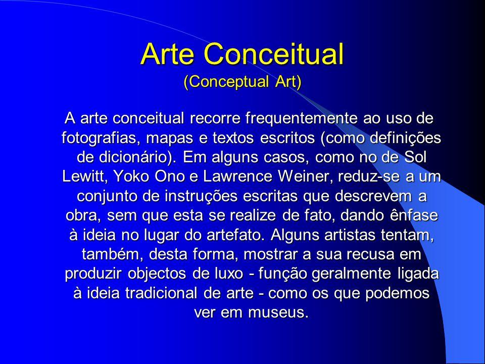 Arte Conceitual (Conceptual Art) A arte conceitual recorre frequentemente ao uso de fotografias, mapas e textos escritos (como definições de dicionário).