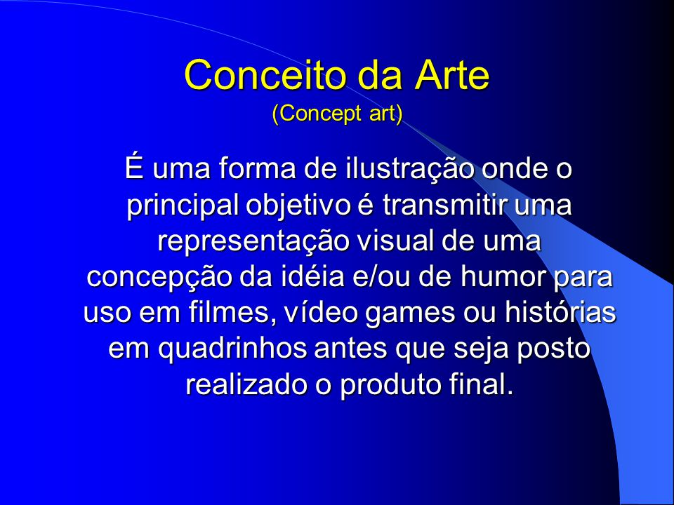 Conceito da Arte (Concept art) É uma forma de ilustração onde o principal objetivo é transmitir uma representação visual de uma concepção da idéia e/ou de humor para uso em filmes, vídeo games ou histórias em quadrinhos antes que seja posto realizado o produto final.