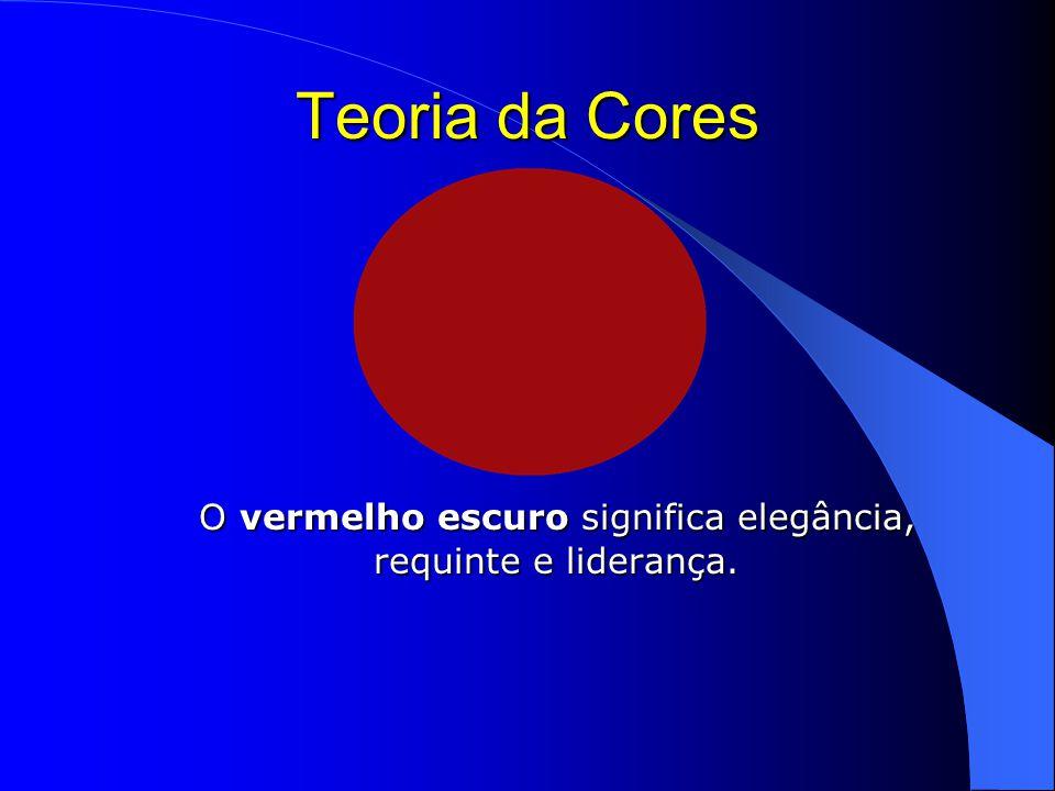 Teoria da Cores O vermelho escuro significa elegância, requinte e liderança.