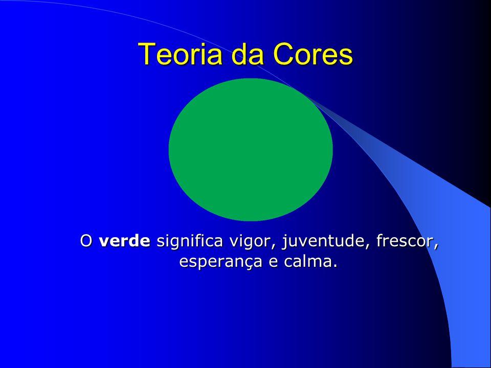 Teoria da Cores O verde significa vigor, juventude, frescor, esperança e calma.