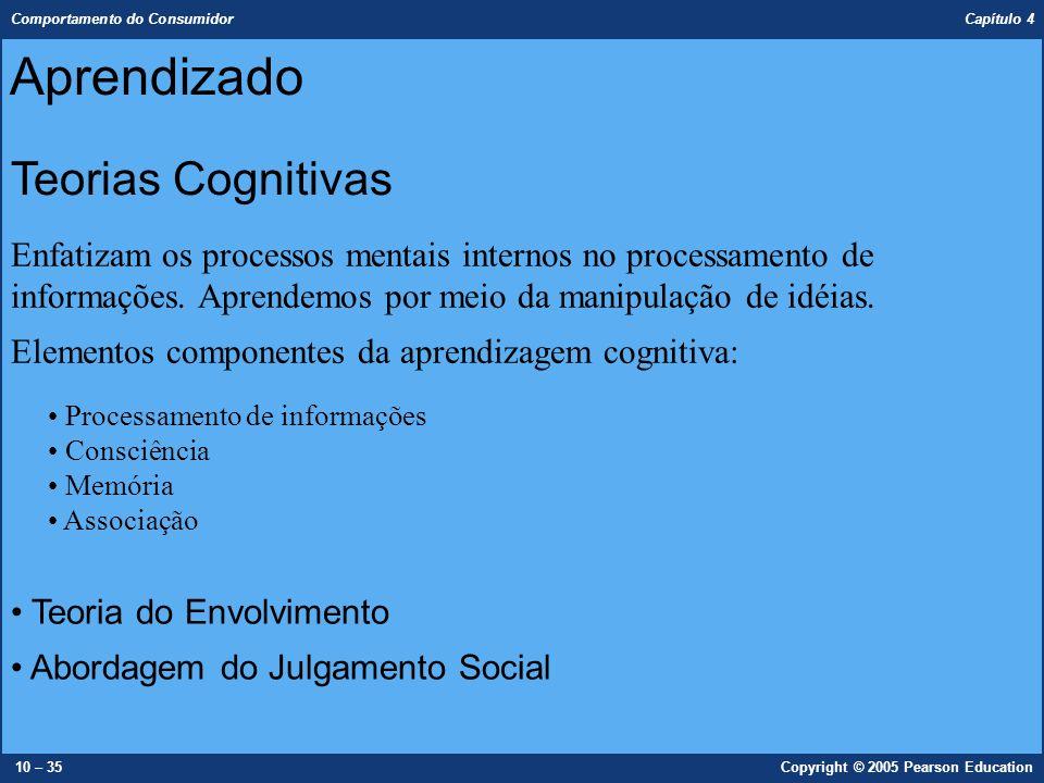 Comportamento do Consumidor Capítulo 4 10 – 35Copyright © 2005 Pearson Education Enfatizam os processos mentais internos no processamento de informaçõ