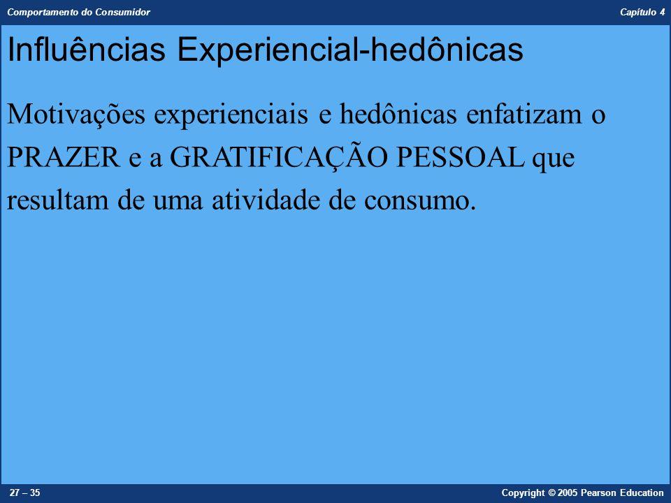 Comportamento do Consumidor Capítulo 4 27 – 35Copyright © 2005 Pearson Education Influências Experiencial-hedônicas Motivações experienciais e hedônic