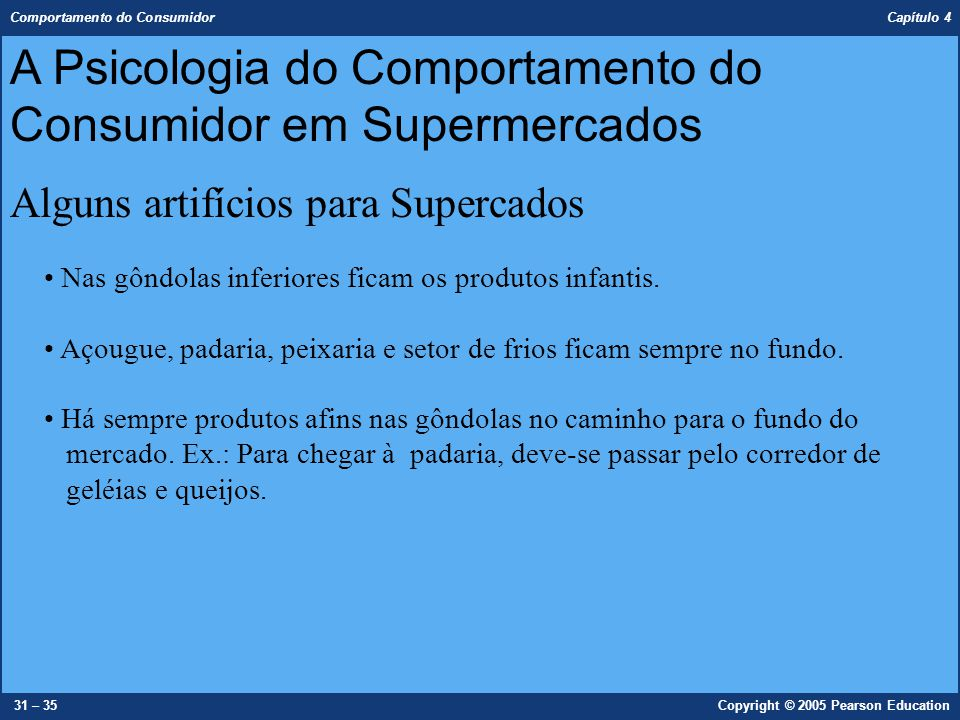 Comportamento do Consumidor Capítulo 4 31 – 35Copyright © 2005 Pearson Education A Psicologia do Comportamento do Consumidor em Supermercados Alguns a