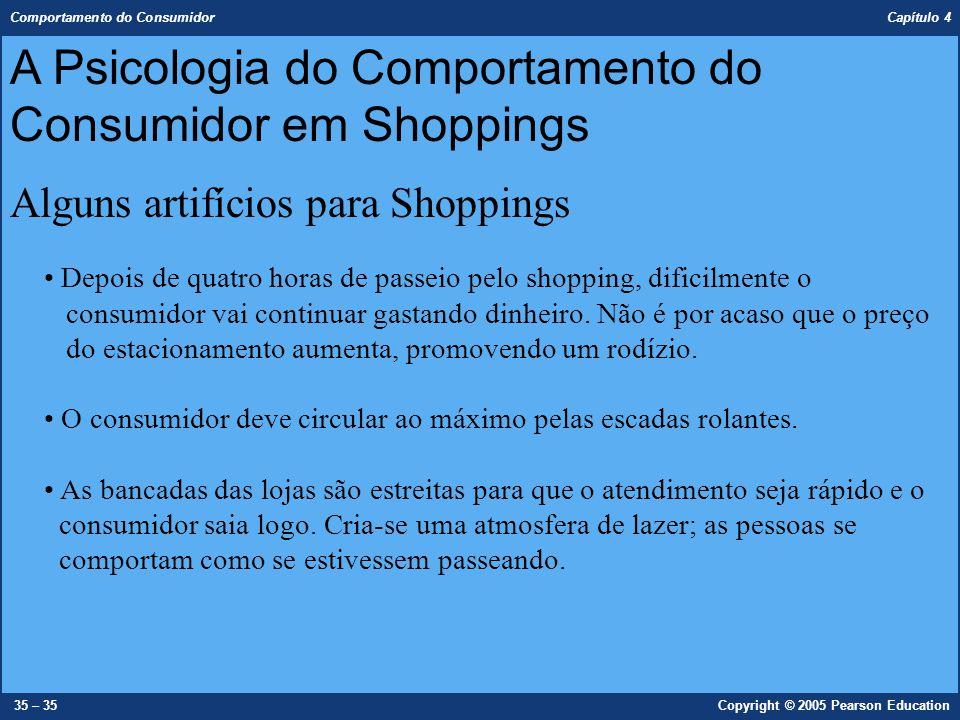 Comportamento do Consumidor Capítulo 4 35 – 35Copyright © 2005 Pearson Education Depois de quatro horas de passeio pelo shopping, dificilmente o consu