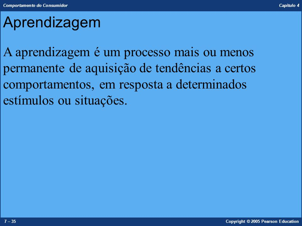 Comportamento do Consumidor Capítulo 4 8 – 35Copyright © 2005 Pearson Education Teorias Behavioristas  Conexões simples entre estímulo e resposta.