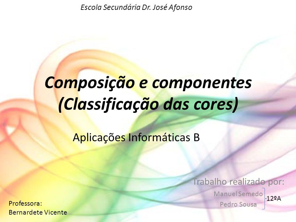 Composição e componentes (Classificação das cores) Trabalho realizado por: Manuel Semedo Pedro Sousa Aplicações Informáticas B Escola Secundária Dr. J