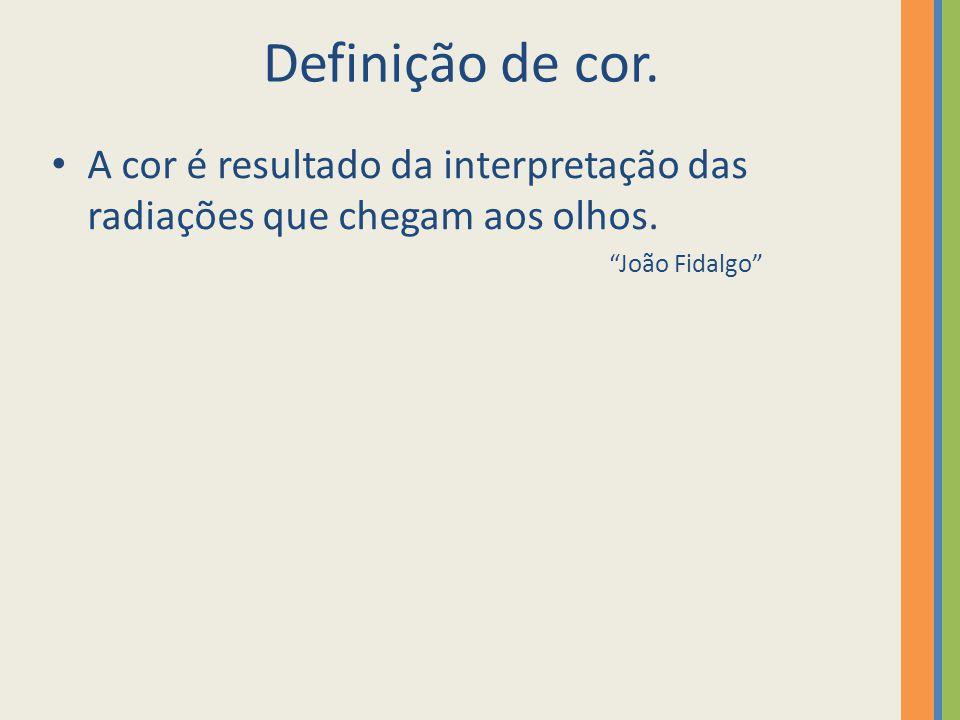 """Definição de cor. A cor é resultado da interpretação das radiações que chegam aos olhos. """"João Fidalgo"""""""