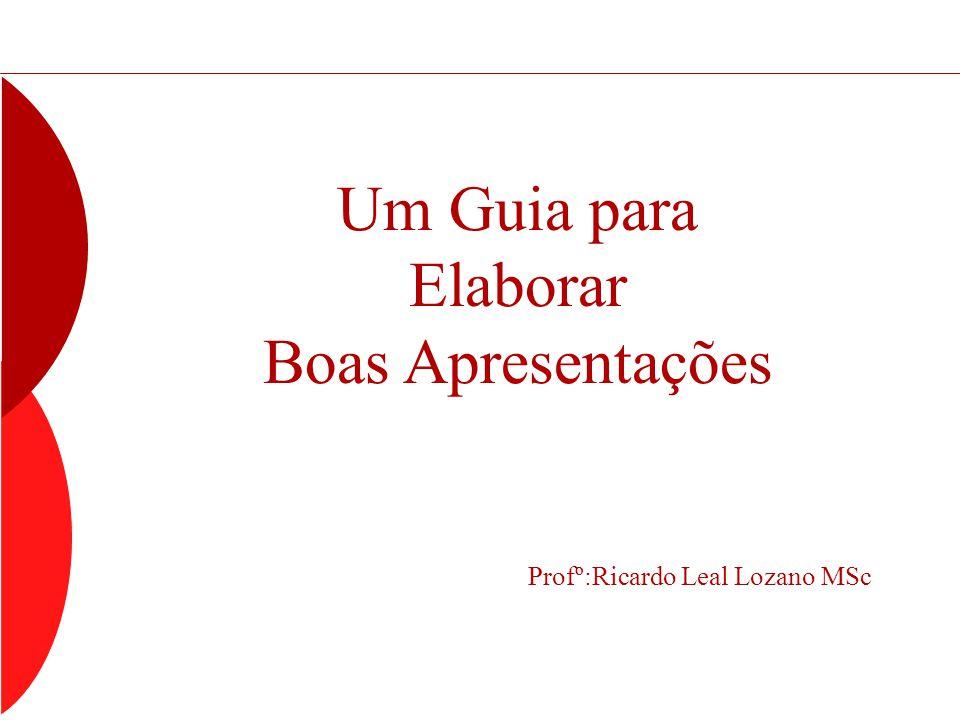 Um Guia para Elaborar Boas Apresentações Profº:Ricardo Leal Lozano MSc