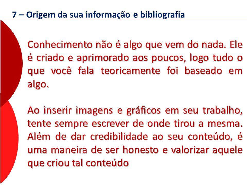 7 – Origem da sua informação e bibliografia Conhecimento não é algo que vem do nada. Ele é criado e aprimorado aos poucos, logo tudo o que você fala t