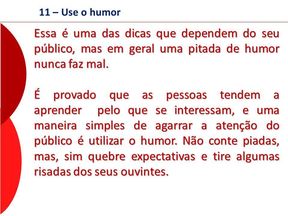 11 – Use o humor Essa é uma das dicas que dependem do seu público, mas em geral uma pitada de humor nunca faz mal. É provado que as pessoas tendem a a