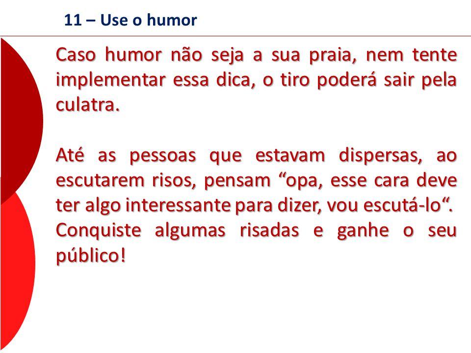 11 – Use o humor Caso humor não seja a sua praia, nem tente implementar essa dica, o tiro poderá sair pela culatra. Até as pessoas que estavam dispers