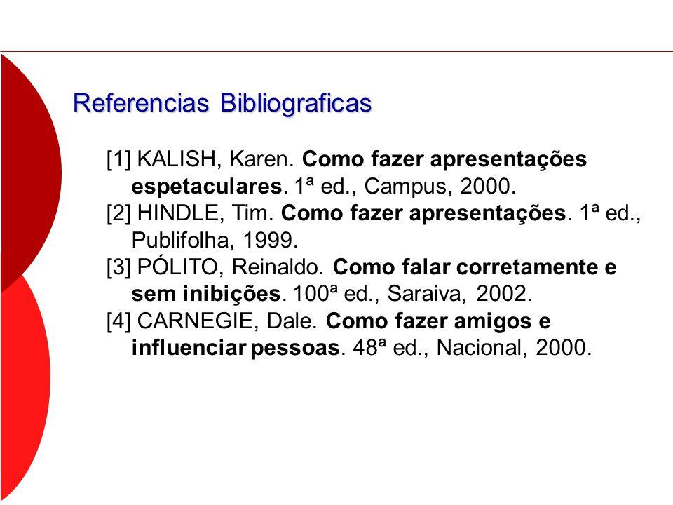 Referencias Bibliograficas [1] KALISH, Karen. Como fazer apresentações espetaculares. 1ª ed., Campus, 2000. [2] HINDLE, Tim. Como fazer apresentações.