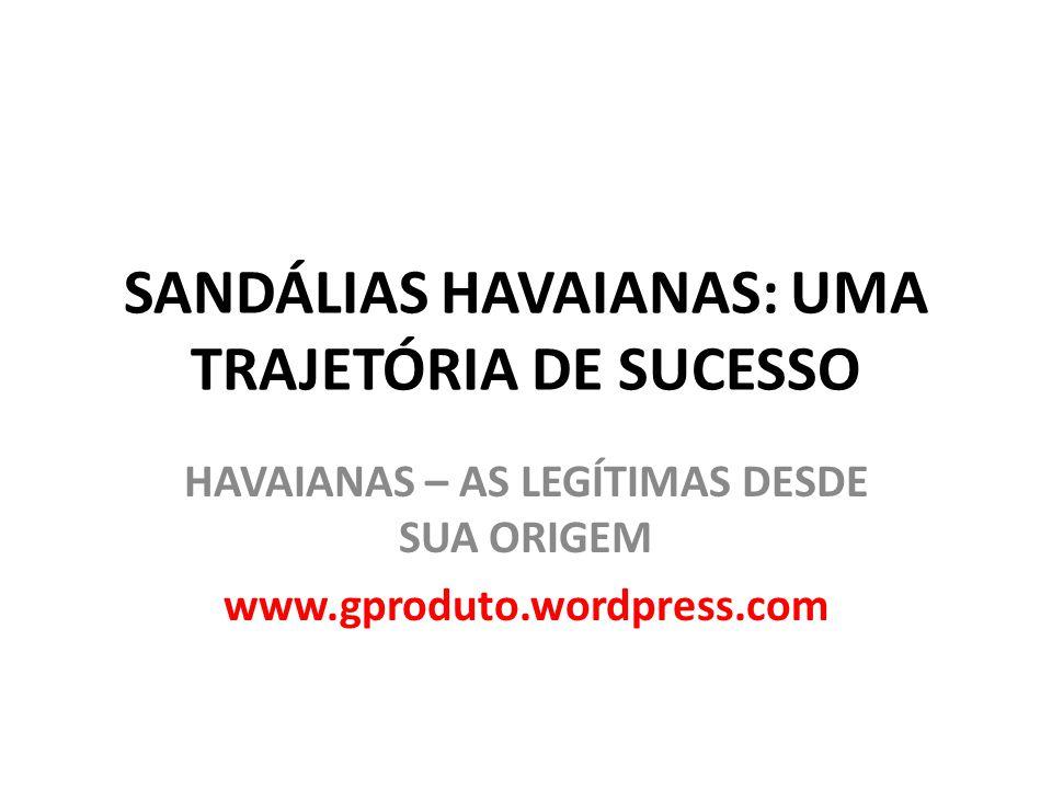 SANDÁLIAS HAVAIANAS: UMA TRAJETÓRIA DE SUCESSO HAVAIANAS – AS LEGÍTIMAS DESDE SUA ORIGEM www.gproduto.wordpress.com