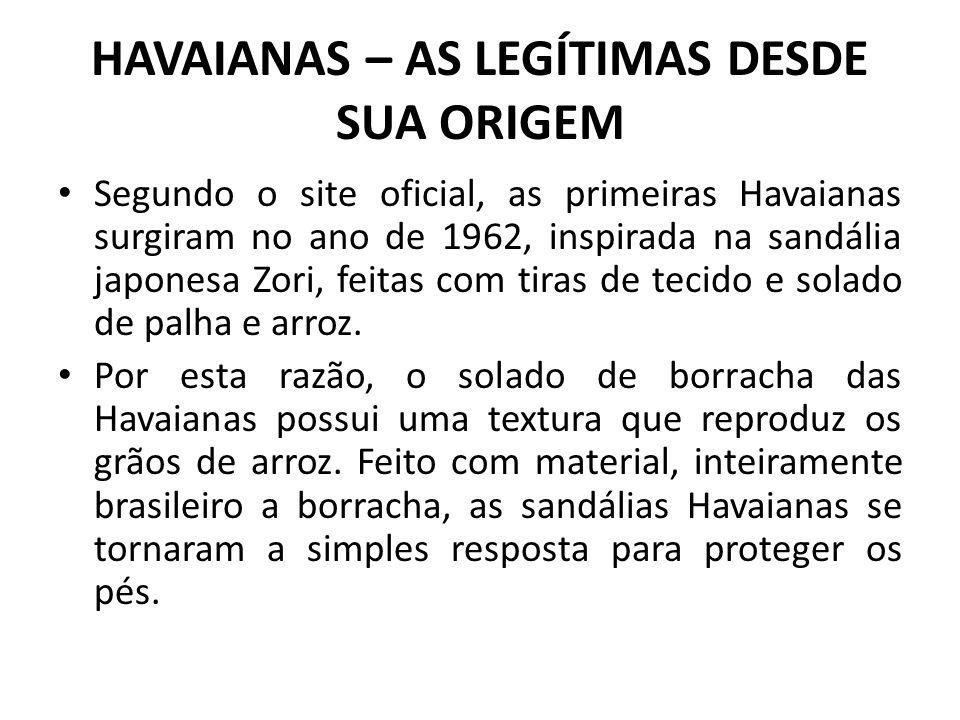 HAVAIANAS – AS LEGÍTIMAS DESDE SUA ORIGEM Segundo o site oficial, as primeiras Havaianas surgiram no ano de 1962, inspirada na sandália japonesa Zori,