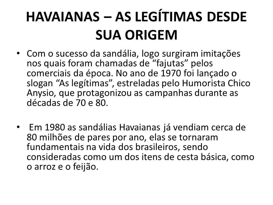HAVAIANAS – AS LEGÍTIMAS DESDE SUA ORIGEM Com o sucesso da sandália, logo surgiram imitações nos quais foram chamadas de fajutas pelos comerciais da época.