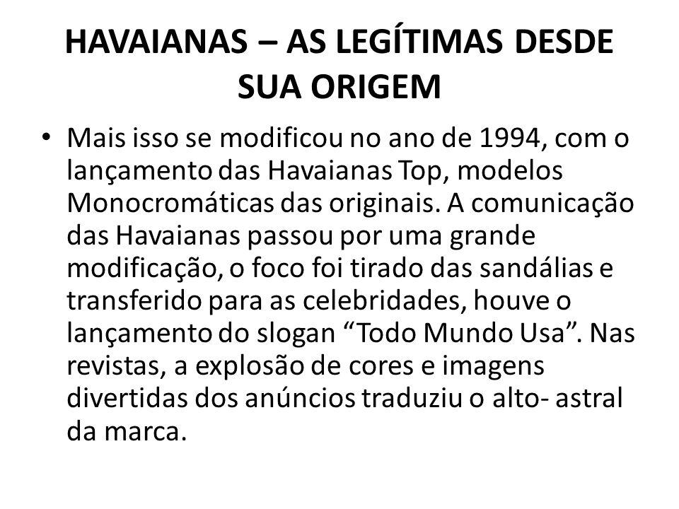 HAVAIANAS – AS LEGÍTIMAS DESDE SUA ORIGEM Mais isso se modificou no ano de 1994, com o lançamento das Havaianas Top, modelos Monocromáticas das origin