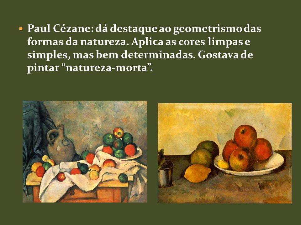 Paul Cézane: dá destaque ao geometrismo das formas da natureza.