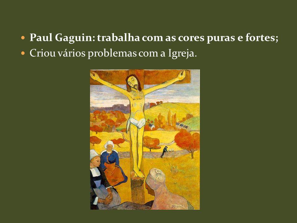 Paul Gaguin: trabalha com as cores puras e fortes; Criou vários problemas com a Igreja.